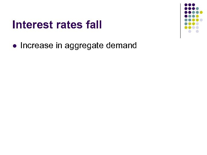 Interest rates fall l Increase in aggregate demand