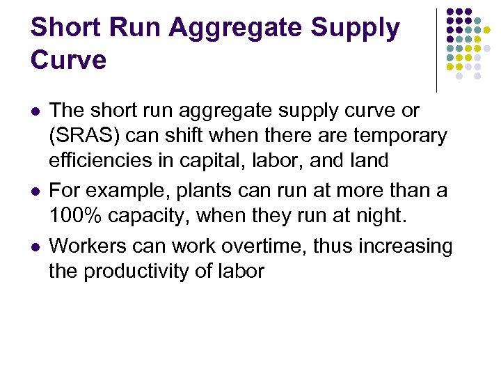 Short Run Aggregate Supply Curve l l l The short run aggregate supply curve