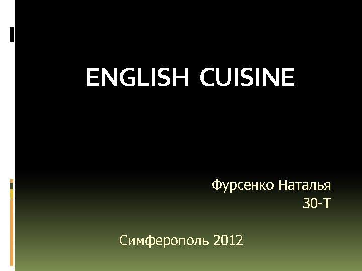 ENGLISH CUISINE Фурсенко Наталья 30 -Т Симферополь 2012