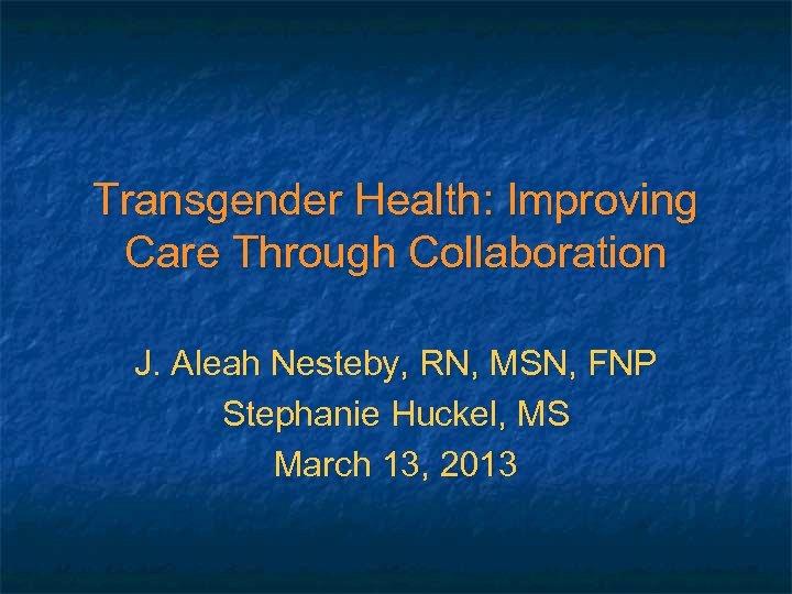 Transgender Health: Improving Care Through Collaboration J. Aleah Nesteby, RN, MSN, FNP Stephanie Huckel,