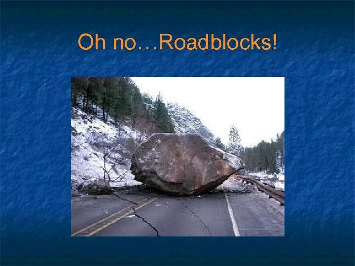 Oh no…Roadblocks!