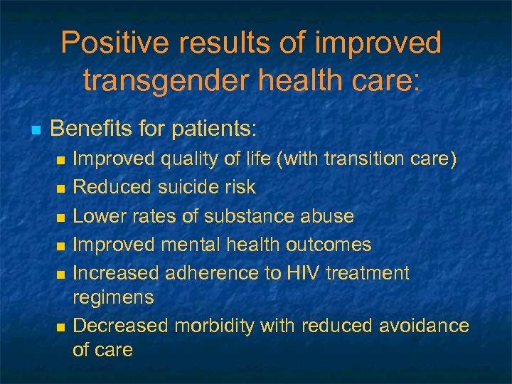 Positive results of improved transgender health care: n Benefits for patients: n n n