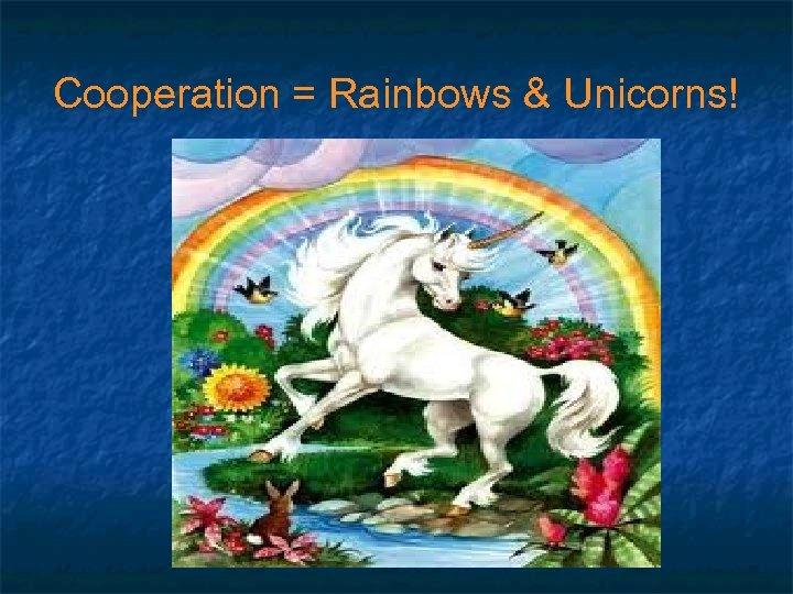 Cooperation = Rainbows & Unicorns!