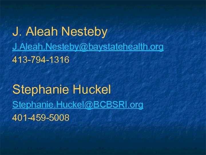 J. Aleah Nesteby J. Aleah. Nesteby@baystatehealth. org 413 -794 -1316 Stephanie Huckel Stephanie. Huckel@BCBSRI.