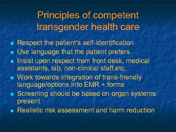 Principles of competent transgender health care n n n Respect the patient's self-identification Use