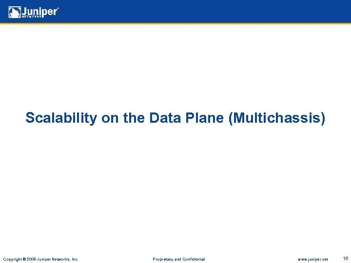 Scalability on the Data Plane (Multichassis) Copyright © 2008 Juniper Networks, Inc. Proprietary and