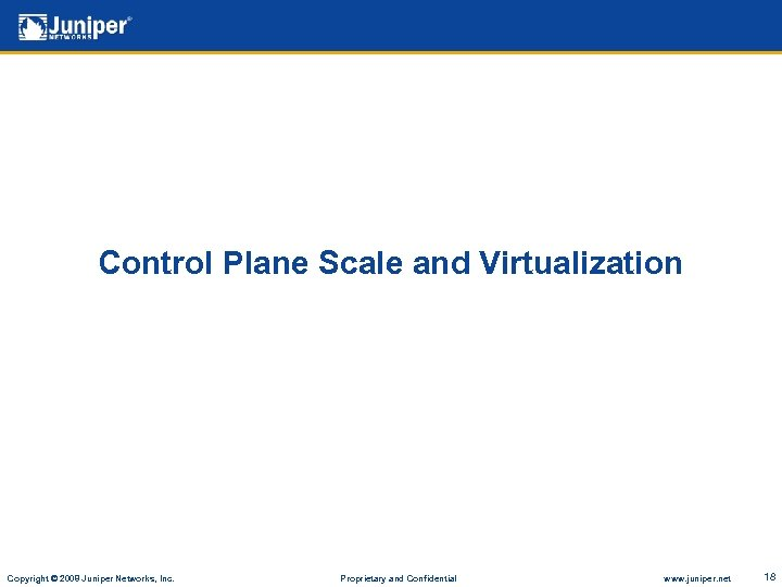 Control Plane Scale and Virtualization Copyright © 2008 Juniper Networks, Inc. Proprietary and Confidential