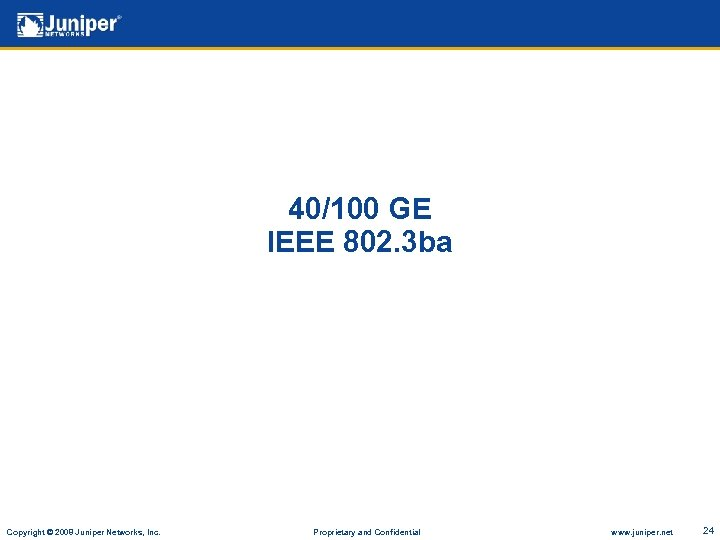 40/100 GE IEEE 802. 3 ba Copyright © 2008 Juniper Networks, Inc. Proprietary and