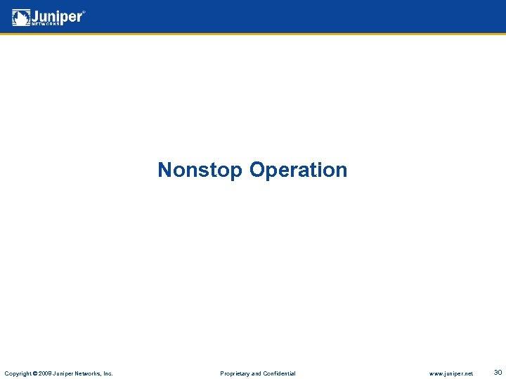 Nonstop Operation Copyright © 2008 Juniper Networks, Inc. Proprietary and Confidential www. juniper. net