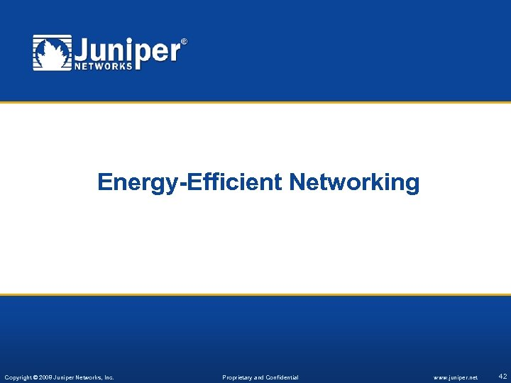 Energy-Efficient Networking Copyright © 2008 Juniper Networks, Inc. Proprietary and Confidential www. juniper. net