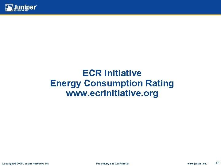 ECR Initiative Energy Consumption Rating www. ecrinitiative. org Copyright © 2008 Juniper Networks, Inc.