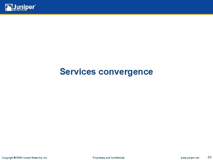 Services convergence Copyright © 2008 Juniper Networks, Inc. Proprietary and Confidential www. juniper. net