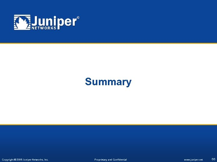 Summary Copyright © 2008 Juniper Networks, Inc. Proprietary and Confidential www. juniper. net 66