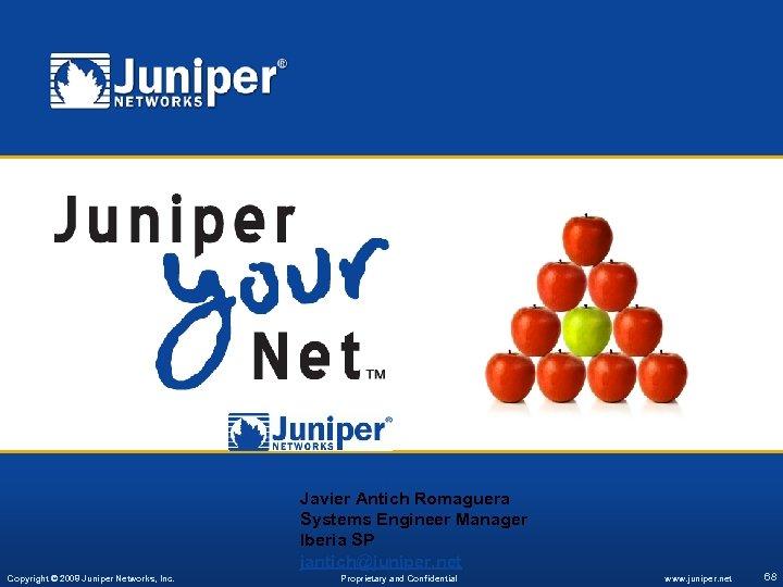 Javier Antich Romaguera Systems Engineer Manager Iberia SP jantich@juniper. net Copyright © 2008 Juniper