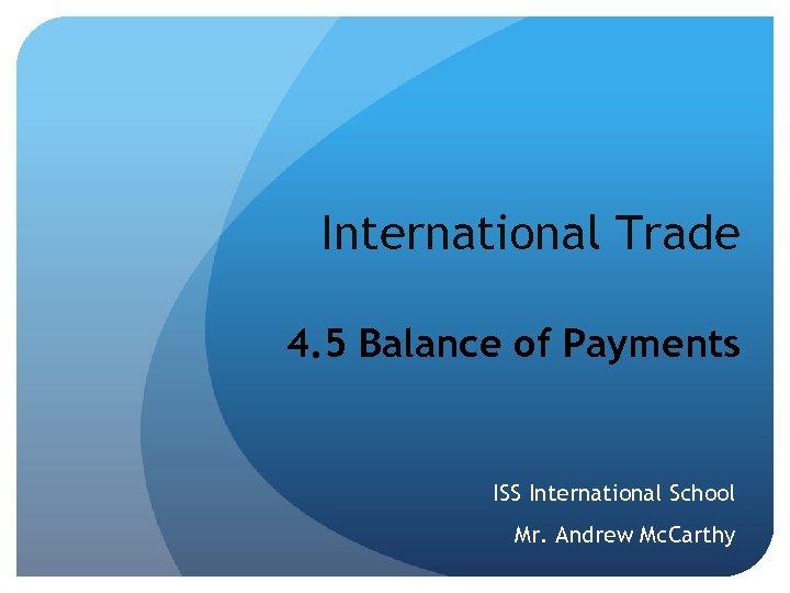 International Trade 4. 5 Balance of Payments ISS International School Mr. Andrew Mc. Carthy