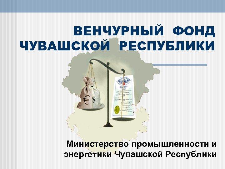 ВЕНЧУРНЫЙ ФОНД ЧУВАШСКОЙ РЕСПУБЛИКИ Министерство промышленности и энергетики Чувашской Республики