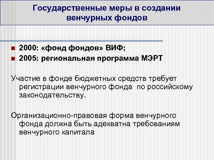 Государственные меры в создании венчурных фондов n n 2000: «фондов» ВИФ; 2005: региональная программа