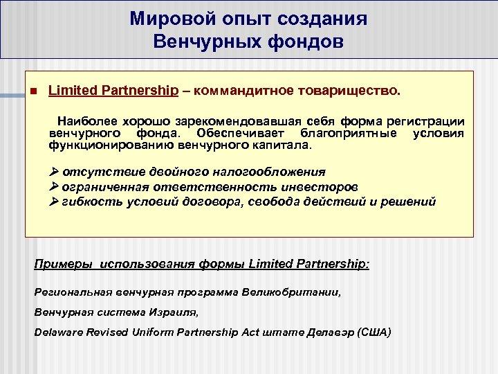 Мировой опыт создания Венчурных фондов n Limited Partnership – коммандитное товарищество. Наиболее хорошо зарекомендовавшая