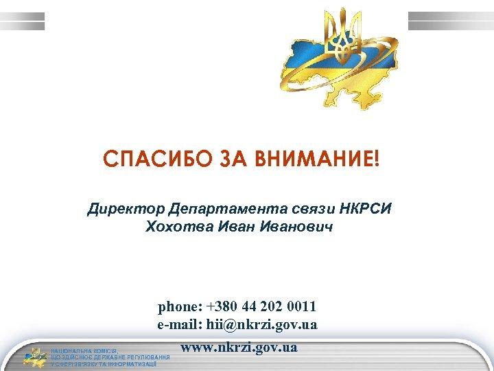 СПАСИБО ЗА ВНИМАНИЕ! Директор Департамента связи НКРСИ Хохотва Иванович phone: +380 44 202 0011