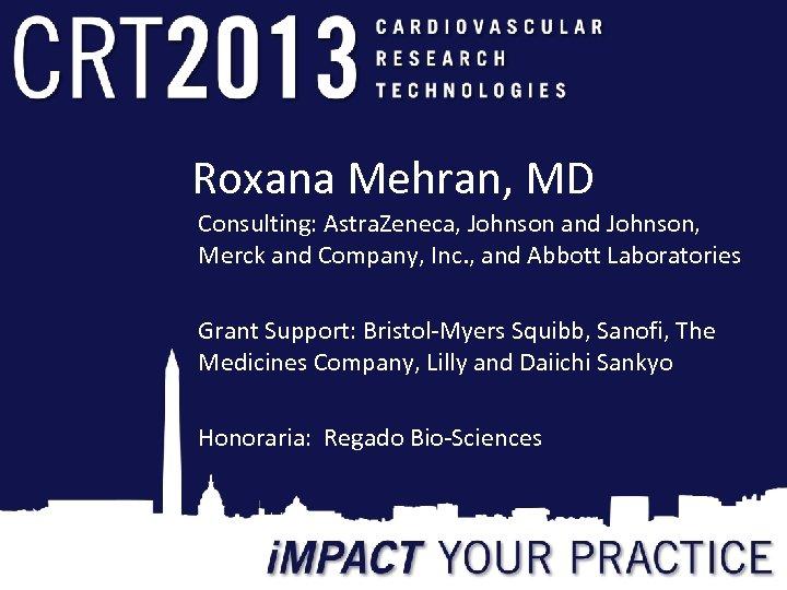 Roxana Mehran, MD Consulting: Astra. Zeneca, Johnson and Johnson, Merck and Company, Inc. ,