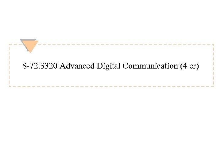 S-72. 3320 Advanced Digital Communication (4 cr)
