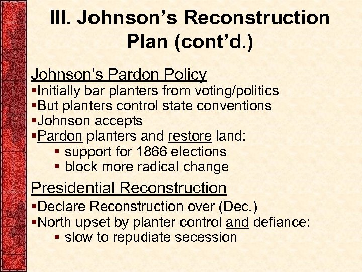 III. Johnson's Reconstruction Plan (cont'd. ) Johnson's Pardon Policy §Initially bar planters from voting/politics