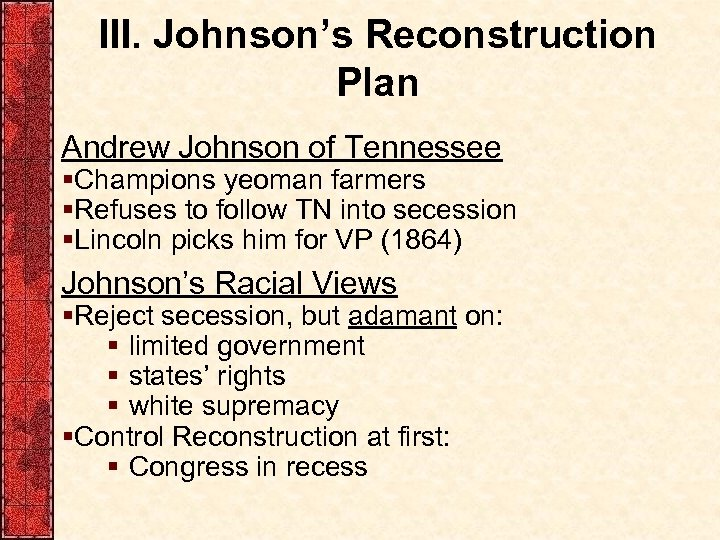 III. Johnson's Reconstruction Plan Andrew Johnson of Tennessee §Champions yeoman farmers §Refuses to follow