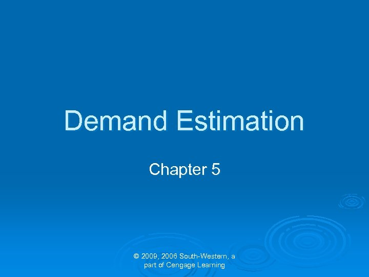 Demand Estimation Chapter 5 © 2009, 2006 South-Western, a part of Cengage Learning