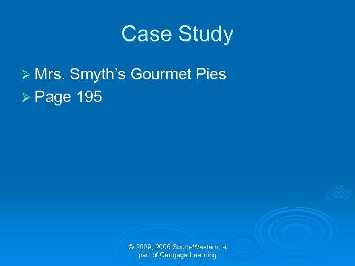Case Study Ø Mrs. Smyth's Gourmet Pies Ø Page 195 © 2009, 2006 South-Western,