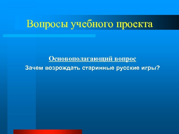 Вопросы учебного проекта Основополагающий вопрос Зачем возрождать старинные русские игры?