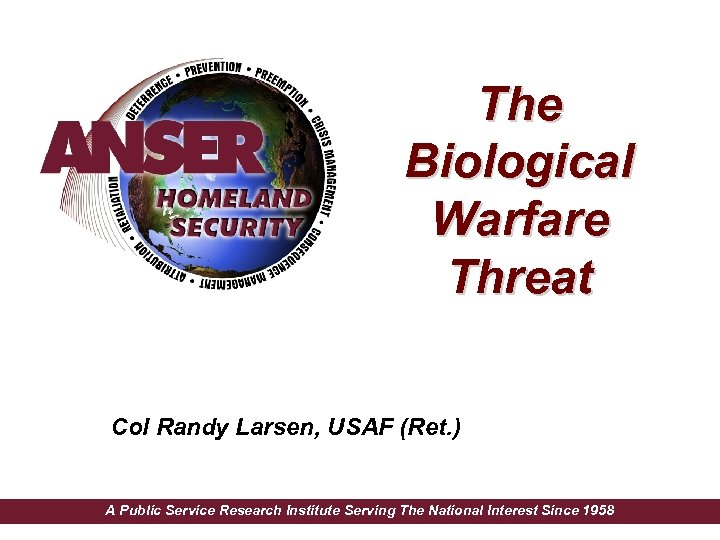 The Biological Warfare Threat Col Randy Larsen, USAF (Ret. ) A Public Service Research
