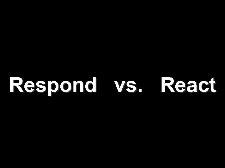Respond vs. React