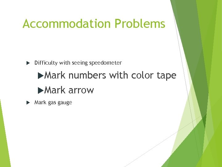Accommodation Problems Difficulty with seeing speedometer Mark numbers with color tape arrow Mark gas