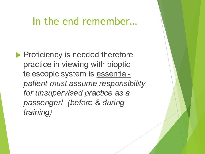 In the end remember… Proficiency is needed therefore practice in viewing with bioptic telescopic