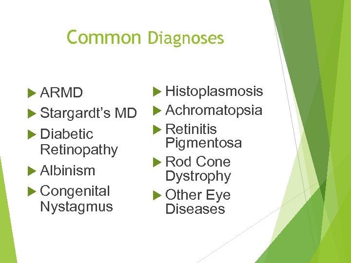 Common Diagnoses ARMD Histoplasmosis MD Achromatopsia Retinitis Diabetic Pigmentosa Retinopathy Rod Cone Albinism Dystrophy