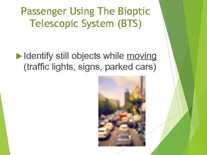 Passenger Using The Bioptic Telescopic System (BTS) Identify still objects while moving (traffic lights,