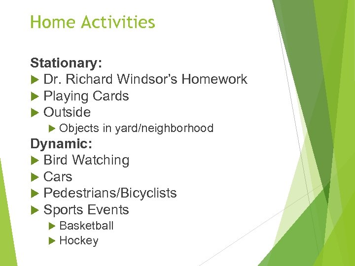 Home Activities Stationary: Dr. Richard Windsor's Homework Playing Cards Outside Objects in yard/neighborhood Dynamic:
