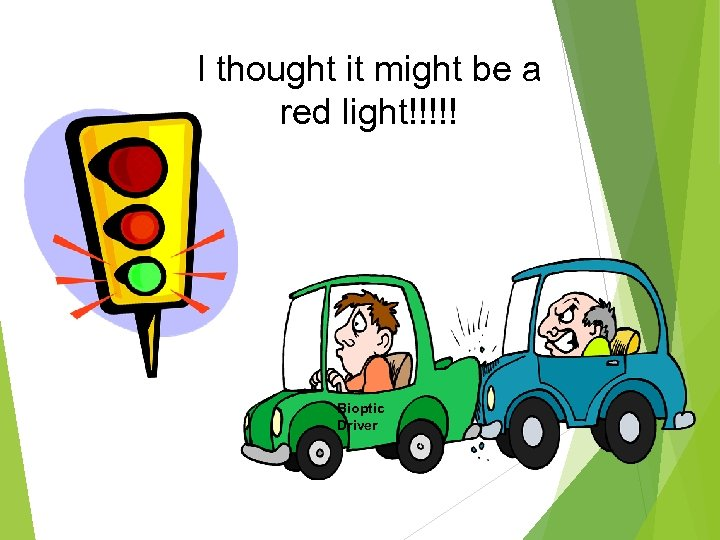 I thought it might be a red light!!!!! Bioptic Driver