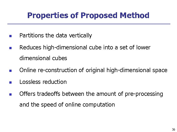 Properties of Proposed Method n Partitions the data vertically n Reduces high-dimensional cube into