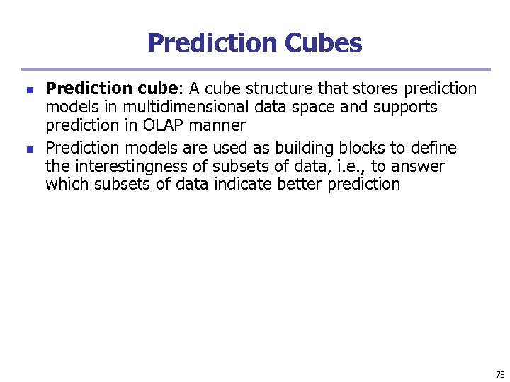 Prediction Cubes n n Prediction cube: A cube structure that stores prediction models in