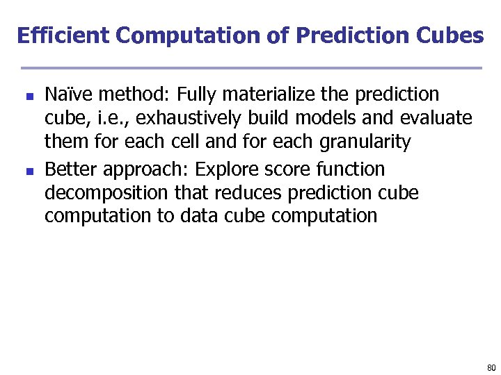 Efficient Computation of Prediction Cubes n n Naïve method: Fully materialize the prediction cube,