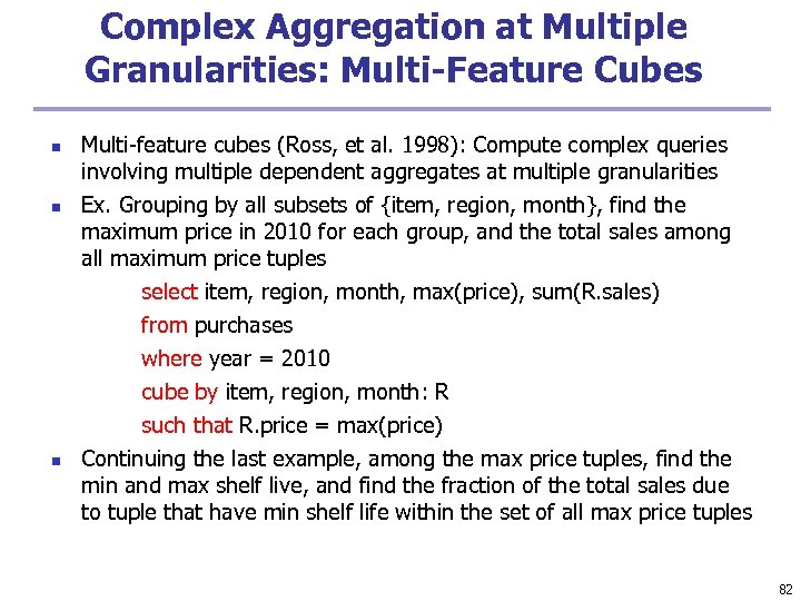 Complex Aggregation at Multiple Granularities: Multi-Feature Cubes n n n Multi-feature cubes (Ross, et