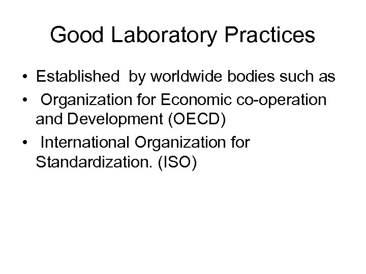 Good Laboratory Practices • Established by worldwide bodies such as • Organization for Economic