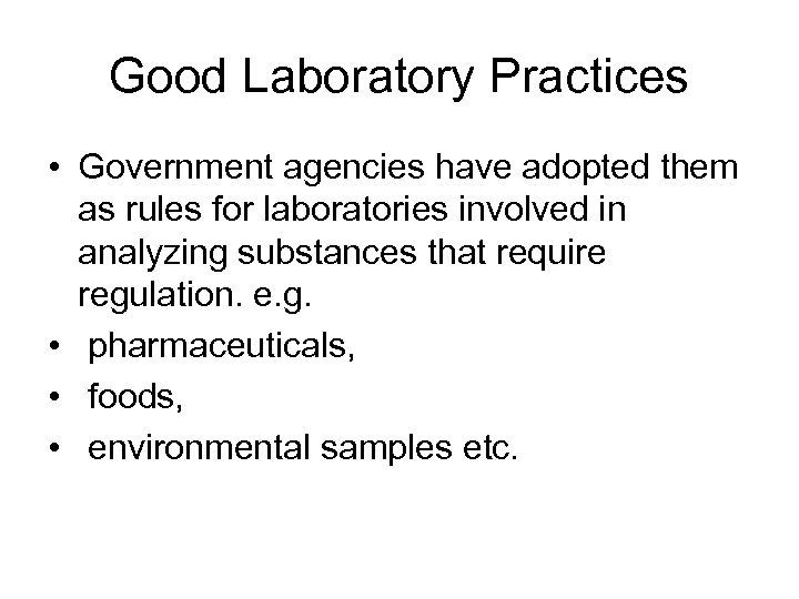 Good Laboratory Practices • Government agencies have adopted them as rules for laboratories involved