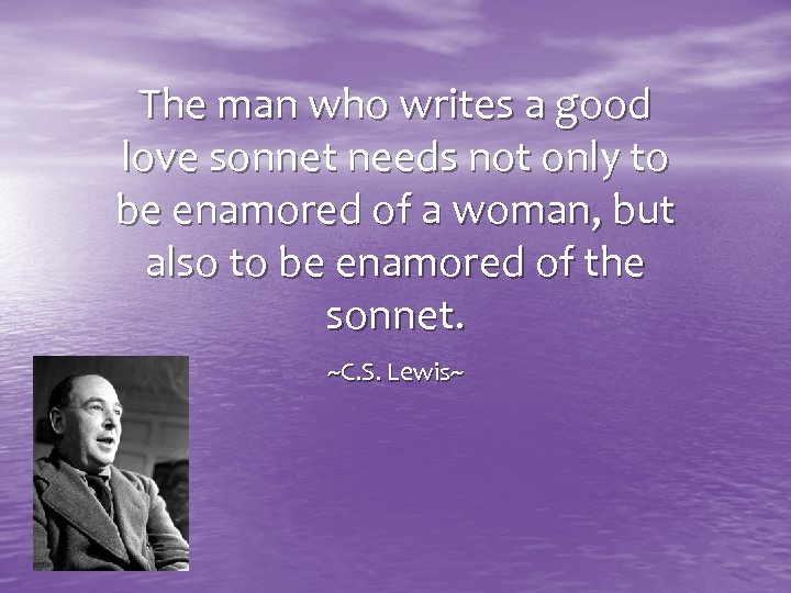 The man who writes a good love sonnet needs not only to be enamored