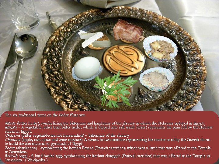 . . . The six traditional items on the Seder Plate are: Maror (bitter