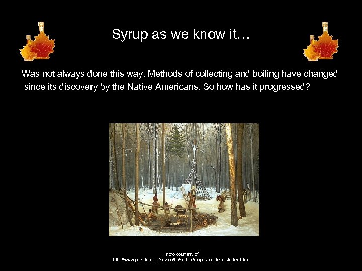 Syrup as we know it… Was not always done this way. Methods of collecting