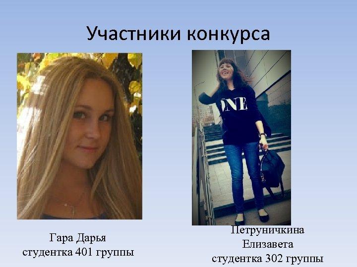 Участники конкурса Гара Дарья студентка 401 группы Петруничкина Елизавета студентка 302 группы