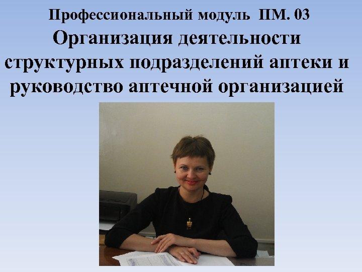 Профессиональный модуль ПМ. 03 Организация деятельности структурных подразделений аптеки и руководство аптечной организацией