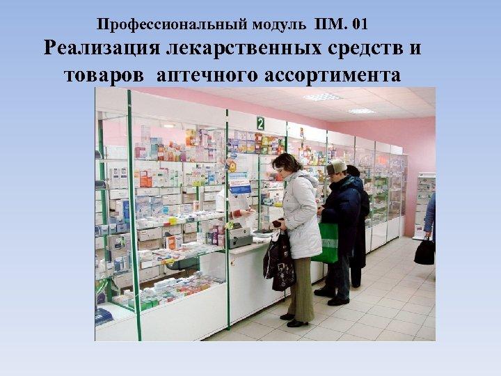 Профессиональный модуль ПМ. 01 Реализация лекарственных средств и товаров аптечного ассортимента